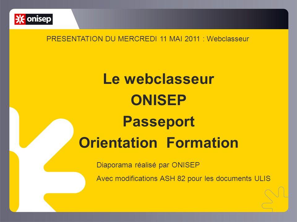Le webclasseur ONISEP Passeport Orientation Formation Diaporama réalisé par ONISEP Avec modifications ASH 82 pour les documents ULIS PRESENTATION DU MERCREDI 11 MAI 2011 : Webclasseur