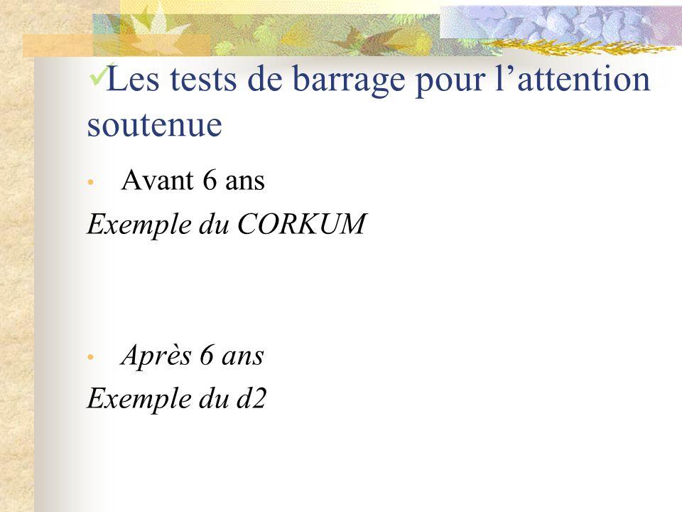 Les tests de barrage pour lattention soutenue Avant 6 ans Exemple du CORKUM Après 6 ans Exemple du d2