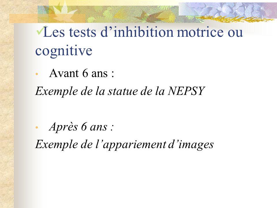 Les tests dinhibition motrice ou cognitive Avant 6 ans : Exemple de la statue de la NEPSY Après 6 ans : Exemple de lappariement dimages