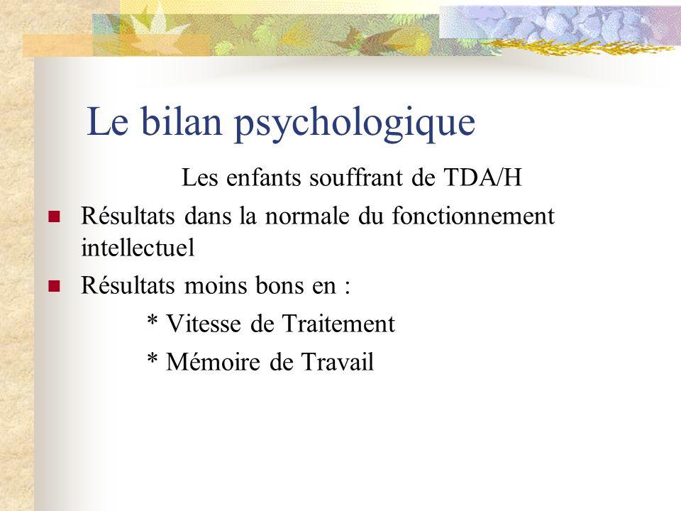 Le bilan psychologique Les enfants souffrant de TDA/H Résultats dans la normale du fonctionnement intellectuel Résultats moins bons en : * Vitesse de