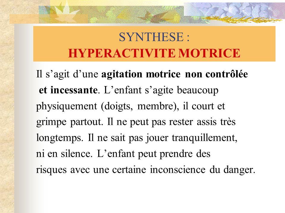 SYNTHESE : HYPERACTIVITE MOTRICE Il sagit dune agitation motrice non contrôlée et incessante. Lenfant sagite beaucoup physiquement (doigts, membre), i