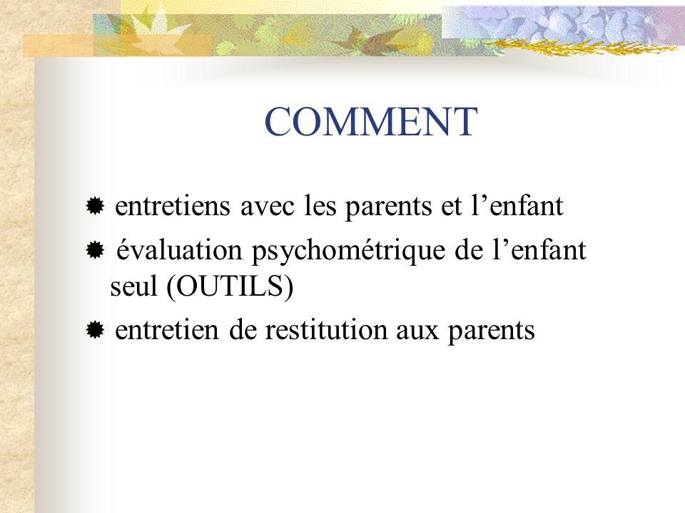 COMMENT entretiens avec les parents et lenfant évaluation psychométrique de lenfant seul (OUTILS) entretien de restitution aux parents