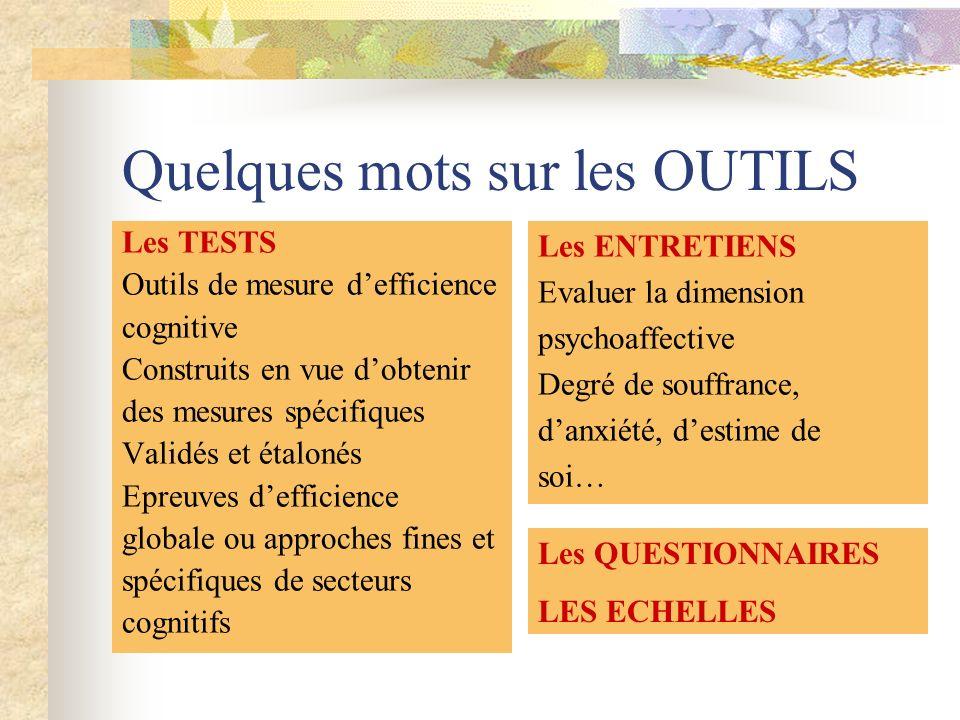 Quelques mots sur les OUTILS Les TESTS Outils de mesure defficience cognitive Construits en vue dobtenir des mesures spécifiques Validés et étalonés E