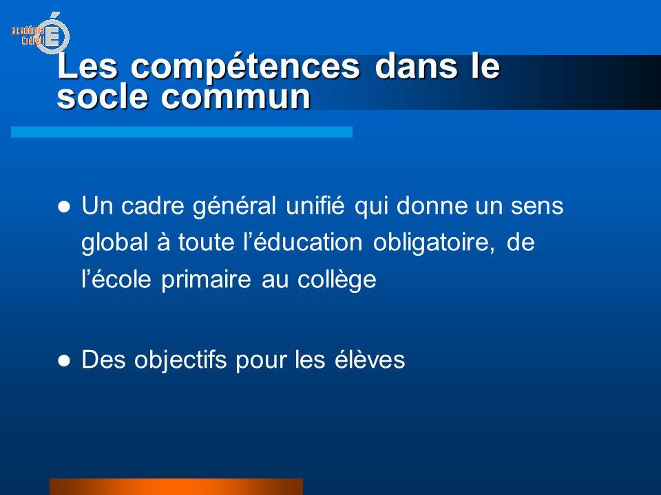 Les compétences dans le socle commun Un cadre général unifié qui donne un sens global à toute léducation obligatoire, de lécole primaire au collège Des objectifs pour les élèves