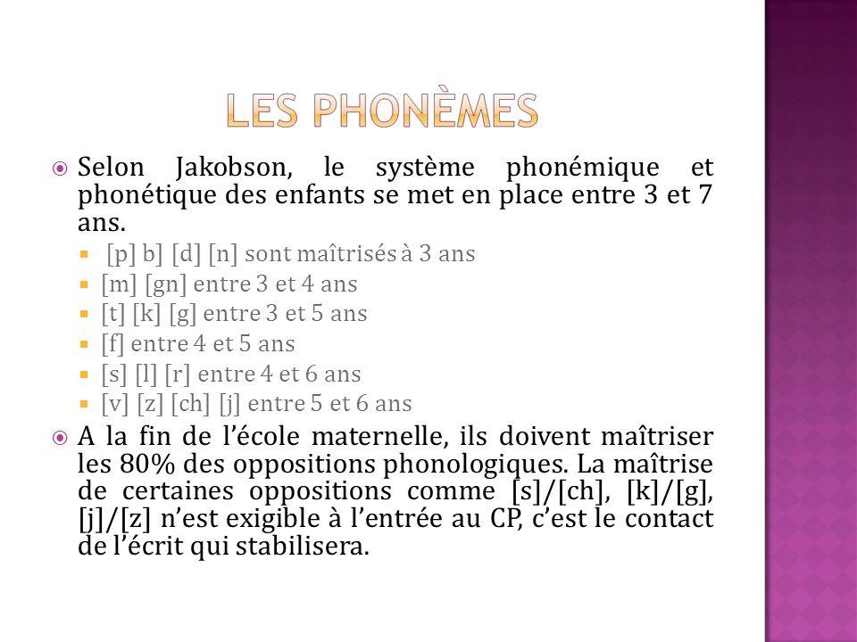 Selon Jakobson, le système phonémique et phonétique des enfants se met en place entre 3 et 7 ans. [p] b] [d] [n] sont maîtrisés à 3 ans [m] [gn] entre