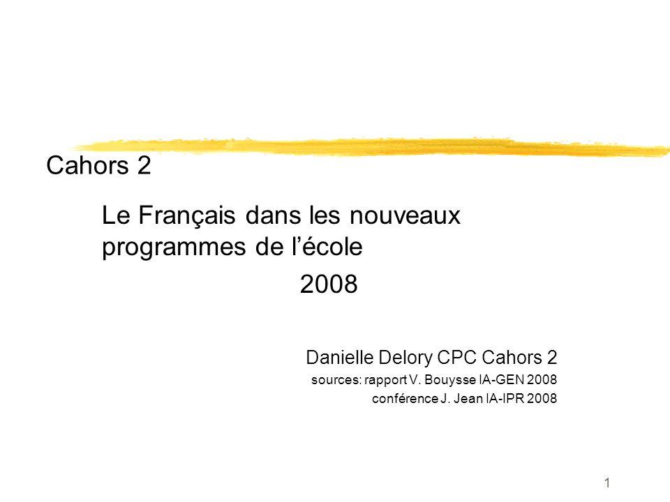1 Cahors 2 Le Français dans les nouveaux programmes de lécole 2008 Danielle Delory CPC Cahors 2 sources: rapport V. Bouysse IA-GEN 2008 conférence J.