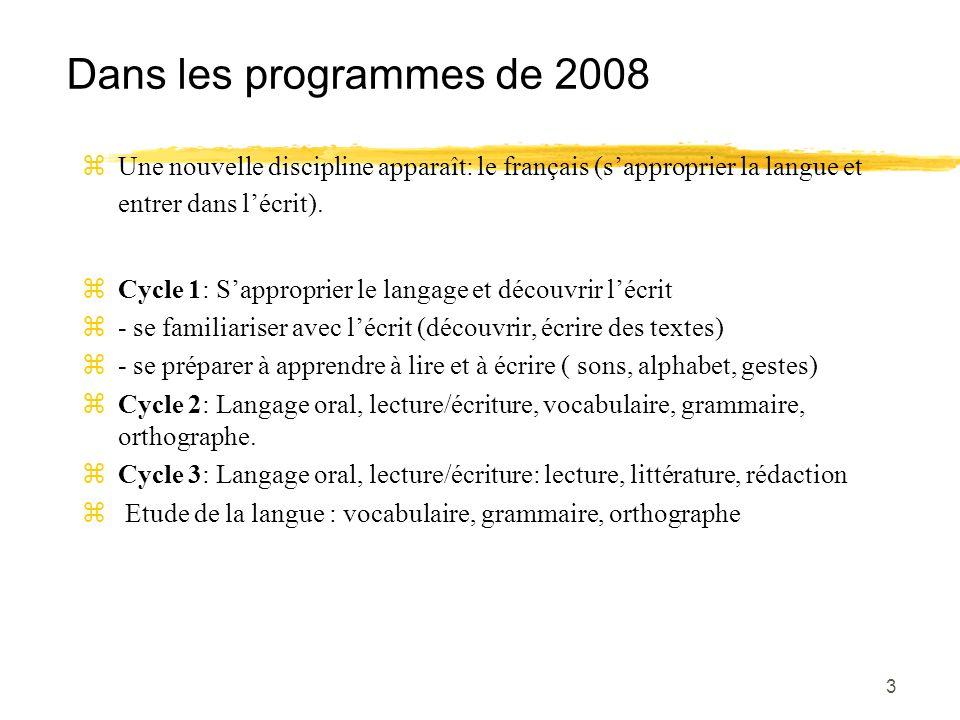 3 Dans les programmes de 2008 zUne nouvelle discipline apparaît: le français (sapproprier la langue et entrer dans lécrit). zCycle 1: Sapproprier le l