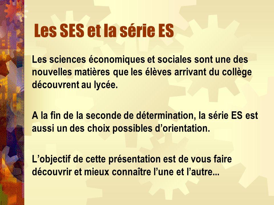 Les SES et la série ES Les sciences économiques et sociales sont une des nouvelles matières que les élèves arrivant du collège découvrent au lycée. A