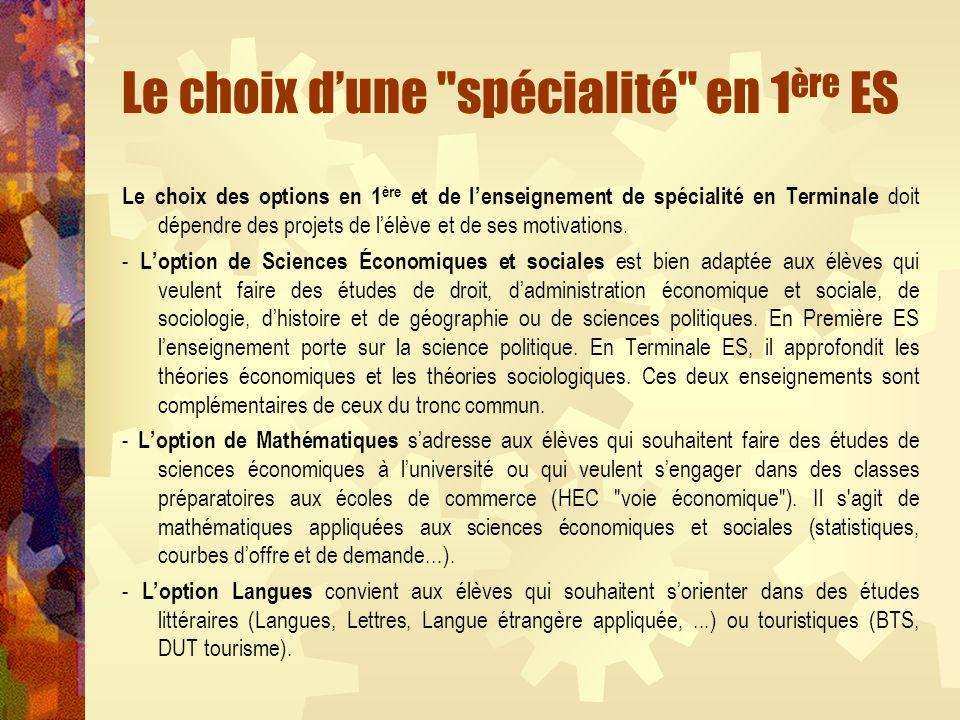 Le choix dune spécialité en 1 ère ES Le choix des options en 1 ère et de lenseignement de spécialité en Terminale doit dépendre des projets de lélève et de ses motivations.