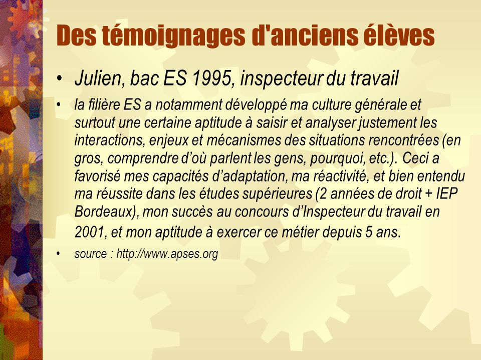 Des témoignages d'anciens élèves Julien, bac ES 1995, inspecteur du travail la filière ES a notamment développé ma culture générale et surtout une cer