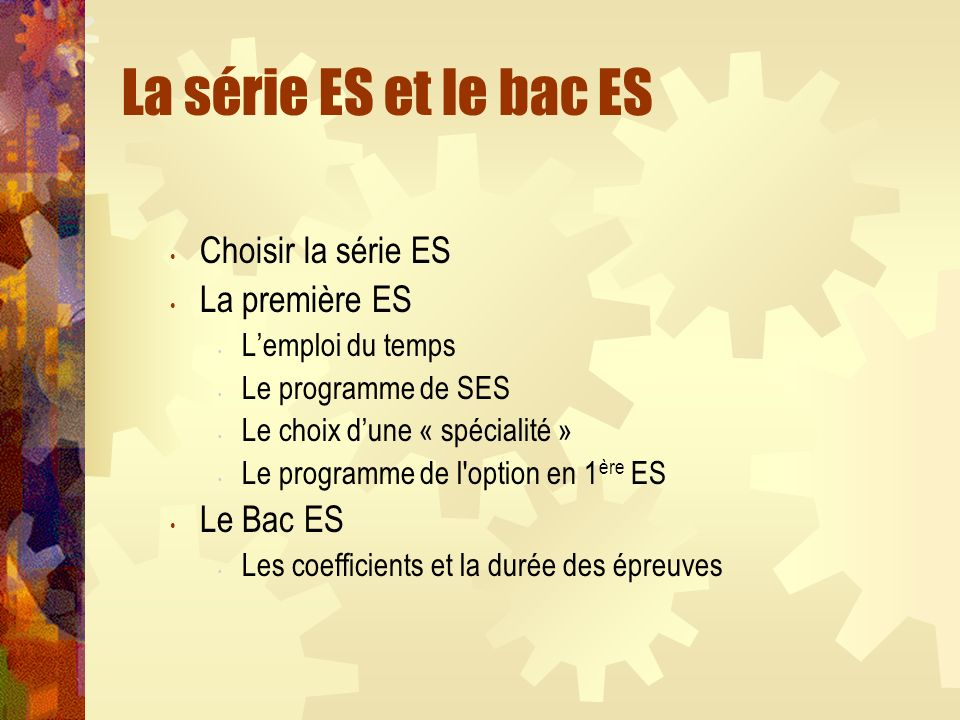 La série ES et le bac ES Choisir la série ES La première ES Lemploi du temps Le programme de SES Le choix dune « spécialité » Le programme de l option en 1 ère ES Le Bac ES Les coefficients et la durée des épreuves