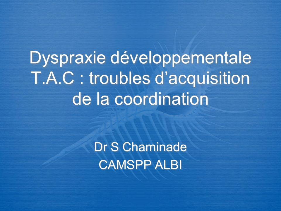 Dyspraxie développementale T.A.C : troubles dacquisition de la coordination Dr S Chaminade CAMSPP ALBI Dr S Chaminade CAMSPP ALBI