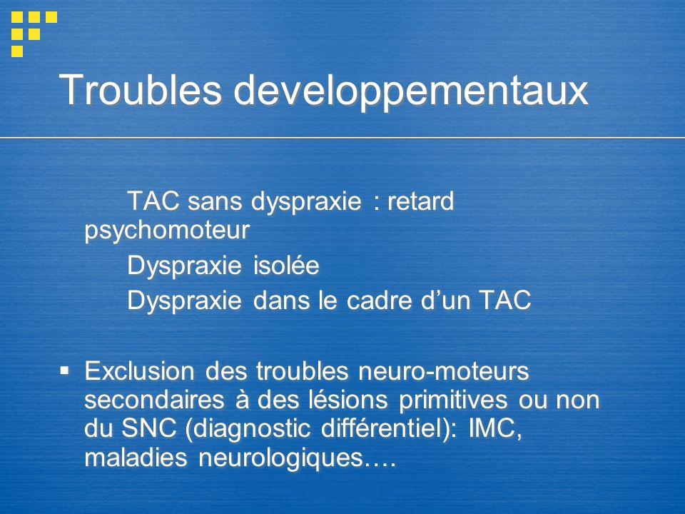 Troubles developpementaux TAC sans dyspraxie : retard psychomoteur Dyspraxie isolée Dyspraxie dans le cadre dun TAC Exclusion des troubles neuro-moteu