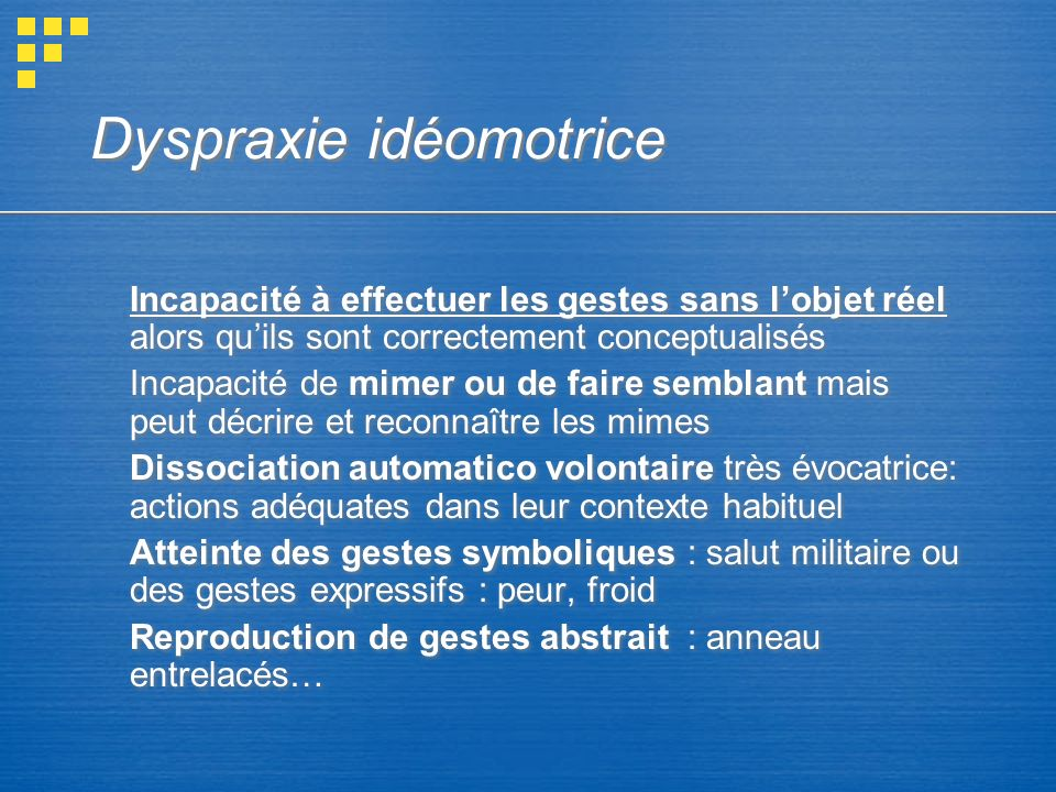 Dyspraxie idéomotrice Incapacité à effectuer les gestes sans lobjet réel alors quils sont correctement conceptualisés Incapacité de mimer ou de faire