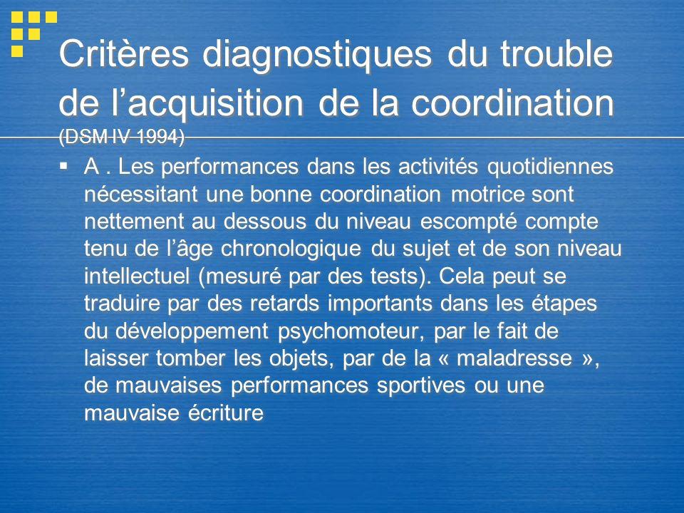 Critères diagnostiques du trouble de lacquisition de la coordination (DSM IV 1994) A. Les performances dans les activités quotidiennes nécessitant une