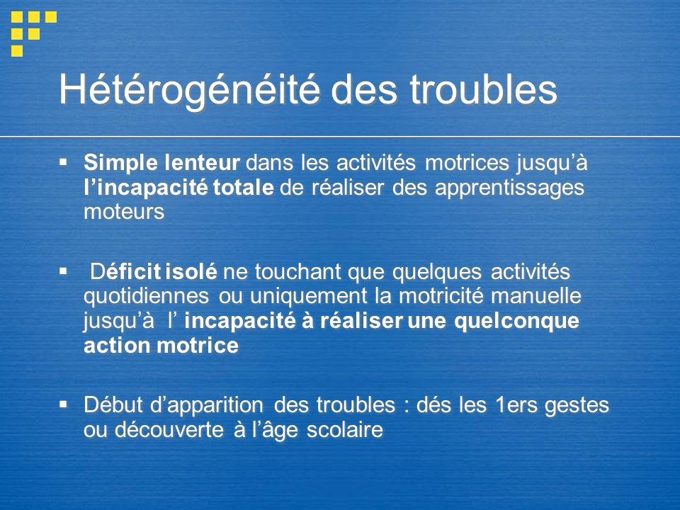 Hétérogénéité des troubles Simple lenteur dans les activités motrices jusquà lincapacité totale de réaliser des apprentissages moteurs Déficit isolé n