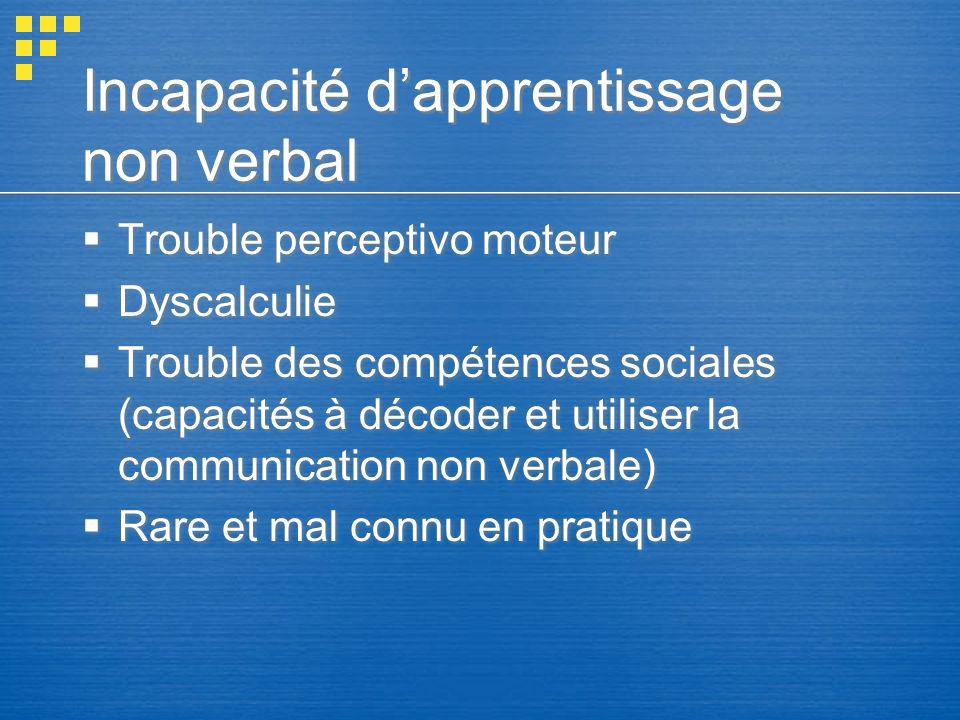 Incapacité dapprentissage non verbal Trouble perceptivo moteur Dyscalculie Trouble des compétences sociales (capacités à décoder et utiliser la commun