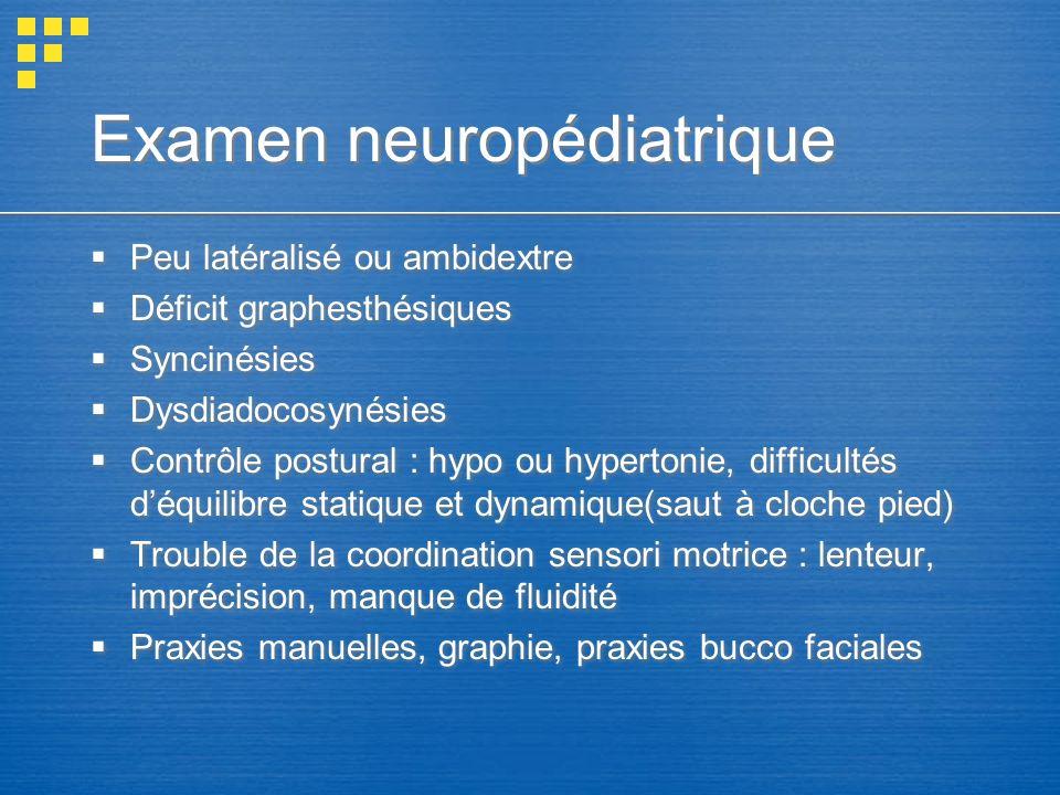 Examen neuropédiatrique Peu latéralisé ou ambidextre Déficit graphesthésiques Syncinésies Dysdiadocosynésies Contrôle postural : hypo ou hypertonie, d