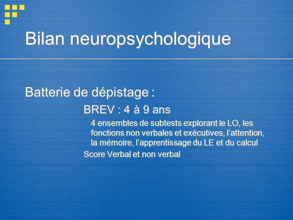Bilan neuropsychologique Batterie de dépistage : BREV : 4 à 9 ans 4 ensembles de subtests explorant le LO, les fonctions non verbales et exécutives, l