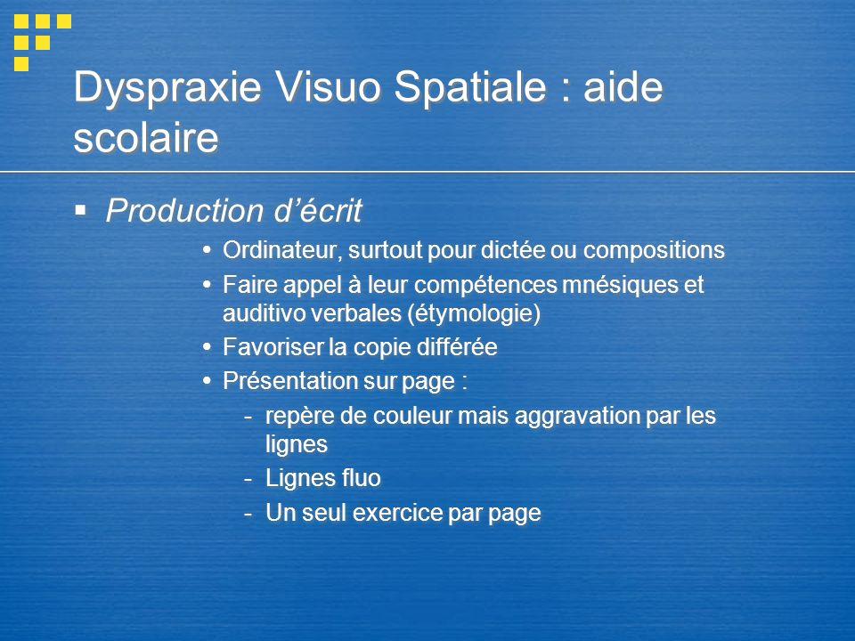Dyspraxie Visuo Spatiale : aide scolaire Production décrit Ordinateur, surtout pour dictée ou compositions Faire appel à leur compétences mnésiques et