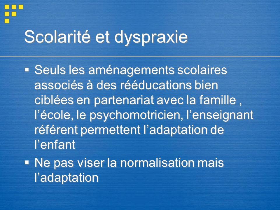Scolarité et dyspraxie Seuls les aménagements scolaires associés à des rééducations bien ciblées en partenariat avec la famille, lécole, le psychomotr