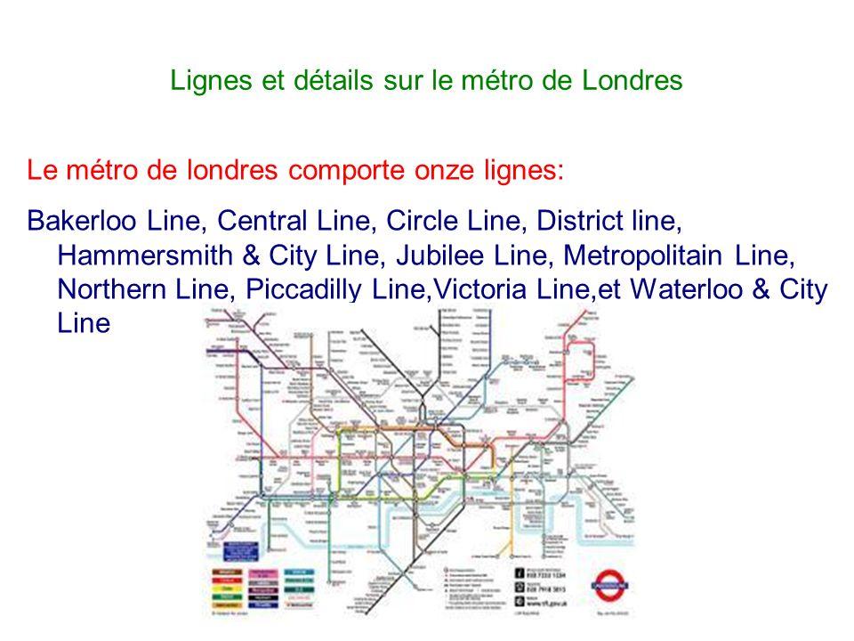 Lignes et détails sur le métro de Londres Le métro de londres comporte onze lignes: Bakerloo Line, Central Line, Circle Line, District line, Hammersmi
