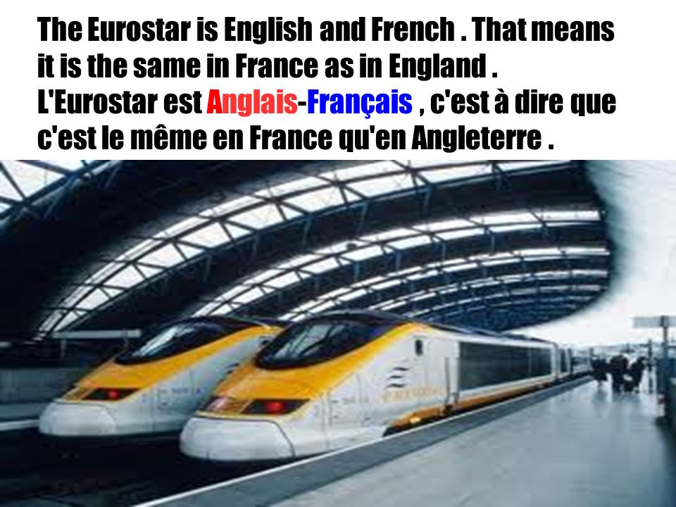 28/01/2014 The Eurostar is English and French. That means it is the same in France as in England. L'Eurostar est Anglais-Français, c'est à dire que c'