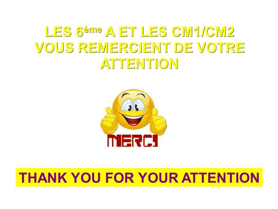 LES 6 ème A ET LES CM1/CM2 VOUS REMERCIENT DE VOTRE ATTENTION THANK YOU FOR YOUR ATTENTION