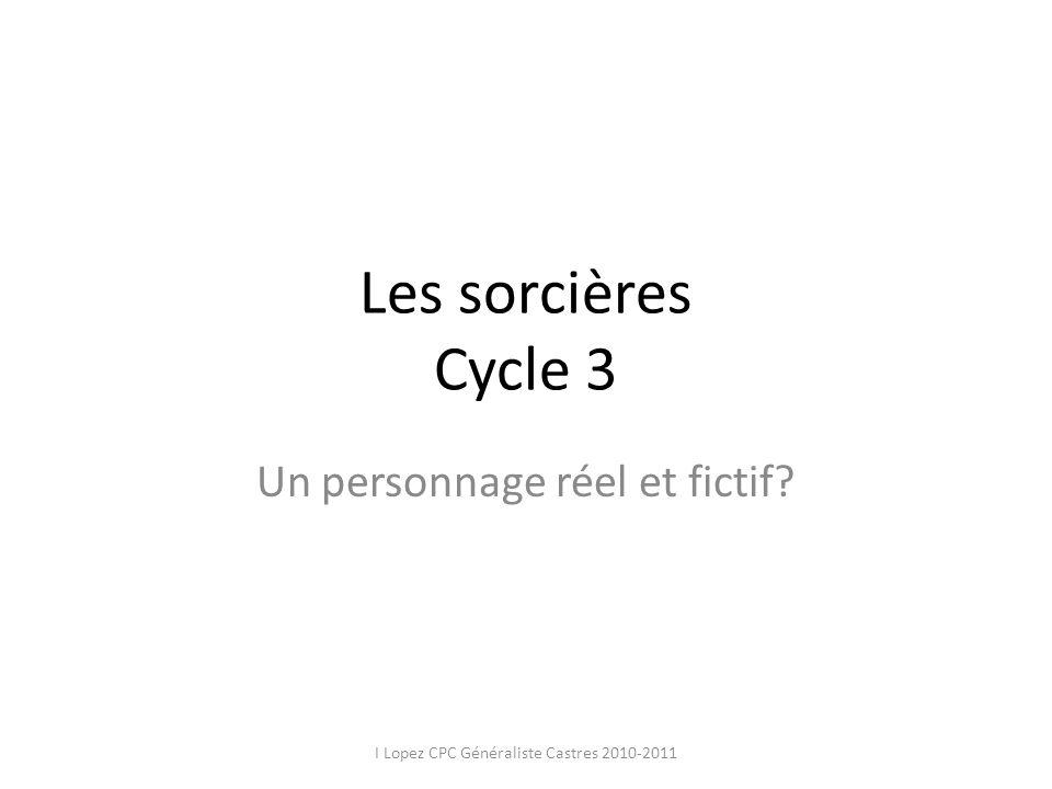 Les sorcières Cycle 3 Un personnage réel et fictif? I Lopez CPC Généraliste Castres 2010-2011