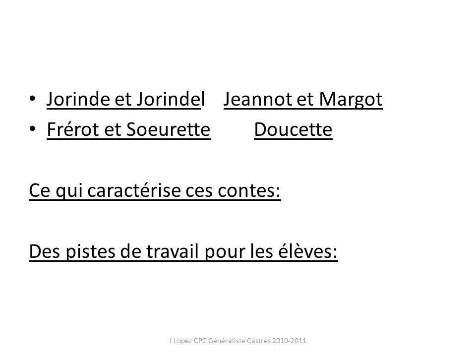 Jorinde et Jorindel Jeannot et Margot Frérot et Soeurette Doucette Ce qui caractérise ces contes: Des pistes de travail pour les élèves: I Lopez CPC G
