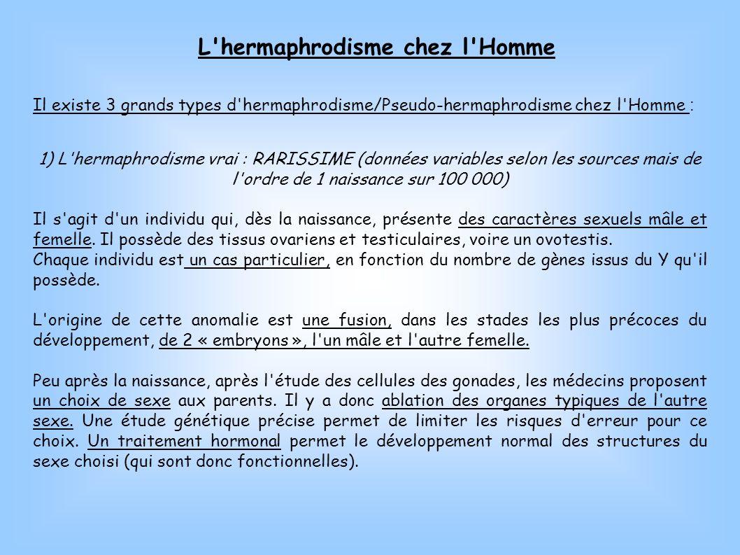 L'hermaphrodisme chez l'Homme Il existe 3 grands types d'hermaphrodisme/Pseudo-hermaphrodisme chez l'Homme : 1) L'hermaphrodisme vrai : RARISSIME (don