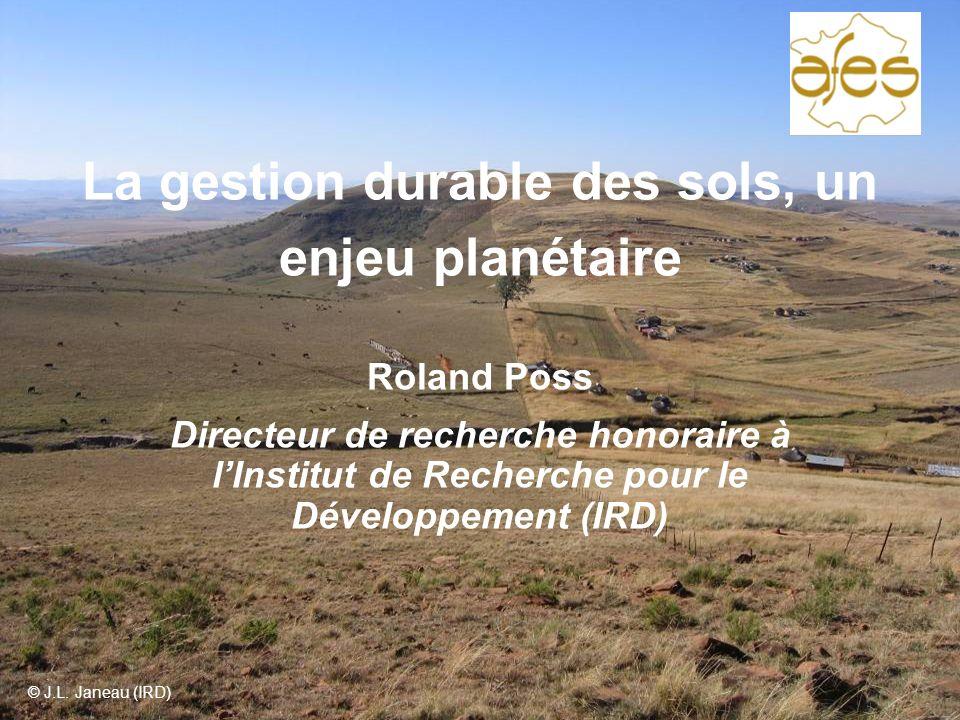 La gestion durable des sols, un enjeu planétaire Roland Poss Directeur de recherche honoraire à lInstitut de Recherche pour le Développement (IRD) © J.L.