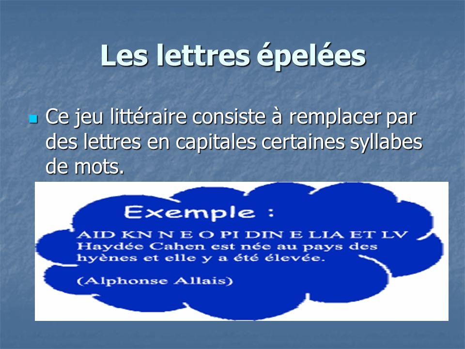 Les lettres épelées Ce jeu littéraire consiste à remplacer par des lettres en capitales certaines syllabes de mots. Ce jeu littéraire consiste à rempl
