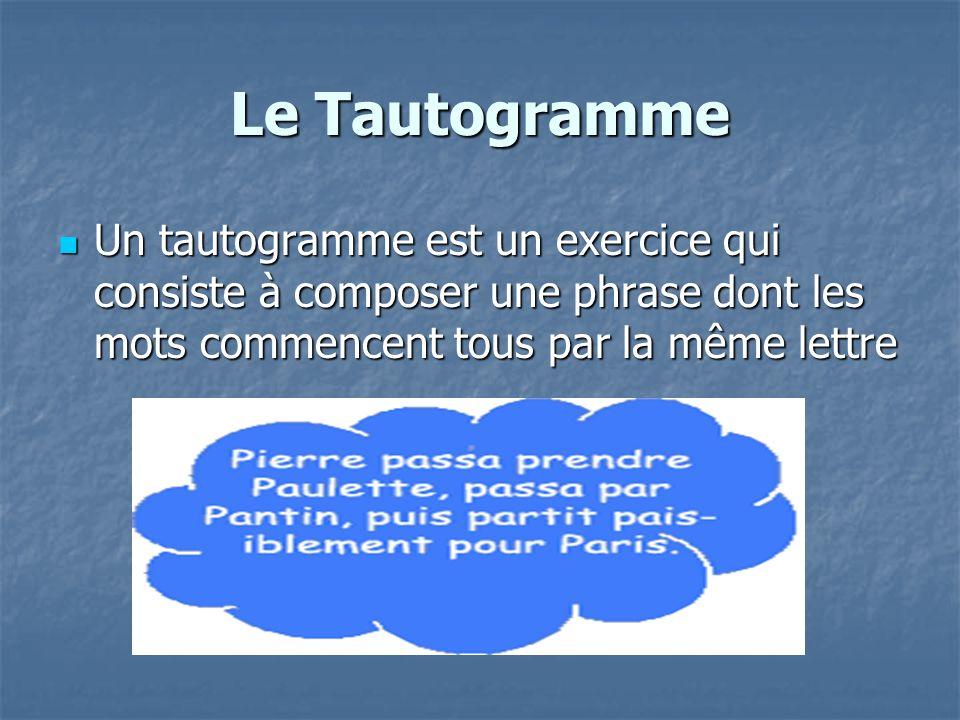 Le Tautogramme Un tautogramme est un exercice qui consiste à composer une phrase dont les mots commencent tous par la même lettre Un tautogramme est u