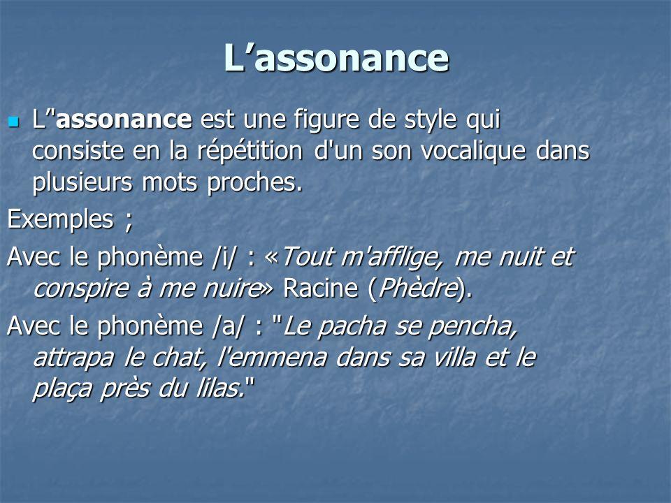 Lassonance L'assonance est une figure de style qui consiste en la répétition d'un son vocalique dans plusieurs mots proches. L'assonance est une figur