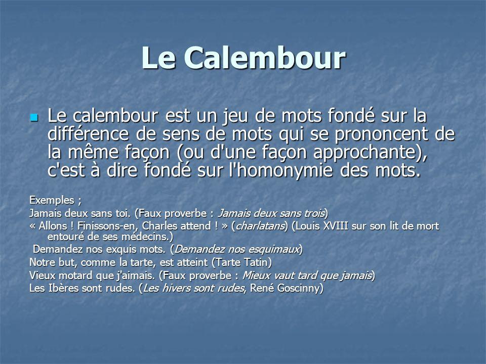 Le Calembour Le calembour est un jeu de mots fondé sur la différence de sens de mots qui se prononcent de la même façon (ou d'une façon approchante),