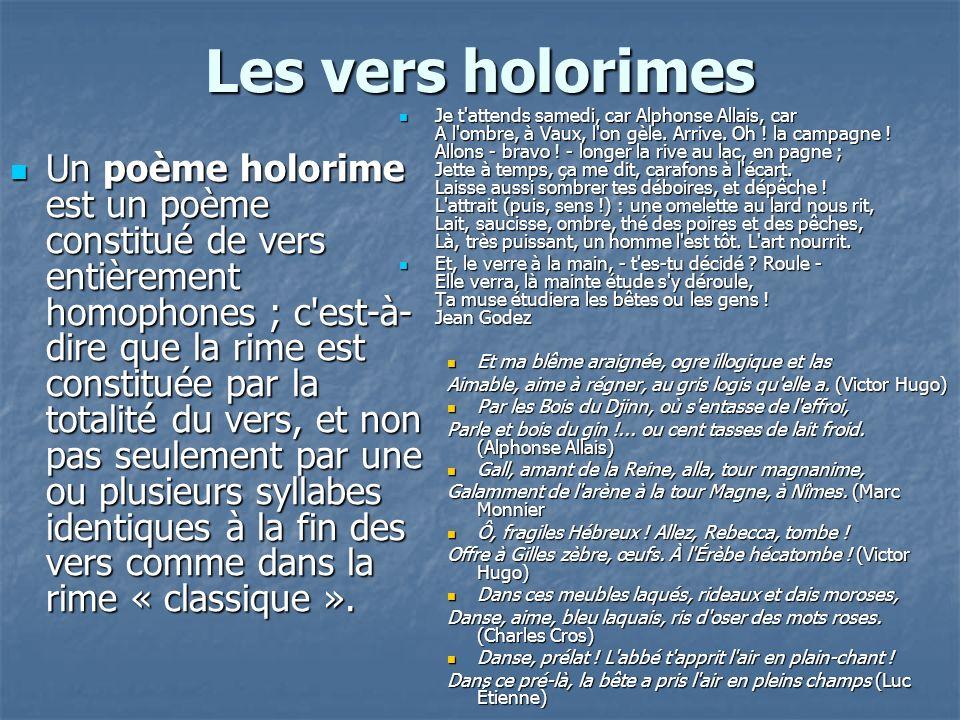 Les vers holorimes Un poème holorime est un poème constitué de vers entièrement homophones ; c'est-à- dire que la rime est constituée par la totalité