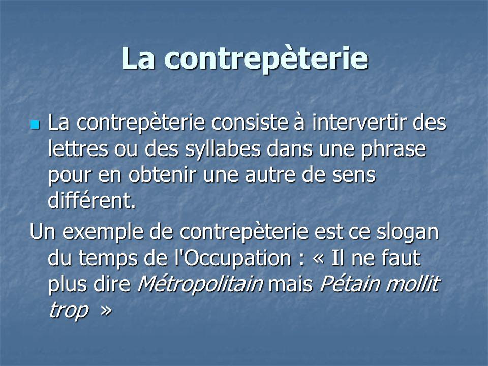 La contrepèterie La contrepèterie consiste à intervertir des lettres ou des syllabes dans une phrase pour en obtenir une autre de sens différent. La c