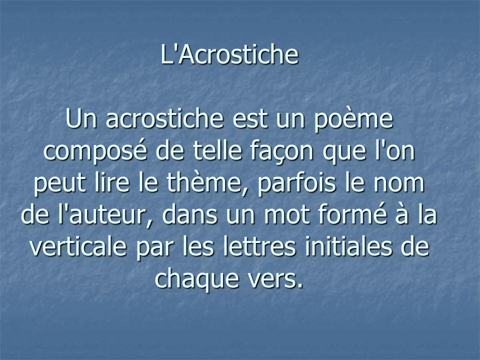 L'Acrostiche Un acrostiche est un poème composé de telle façon que l'on peut lire le thème, parfois le nom de l'auteur, dans un mot formé à la vertica