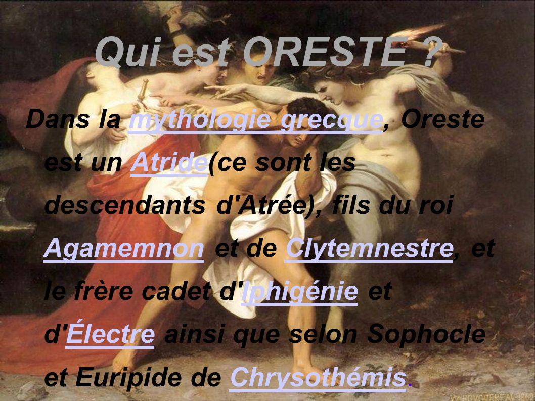 Qui est ORESTE ? Dans la mythologie grecque, Oreste est un Atride(ce sont les descendants d'Atrée), fils du roi Agamemnon et de Clytemnestre, et le fr