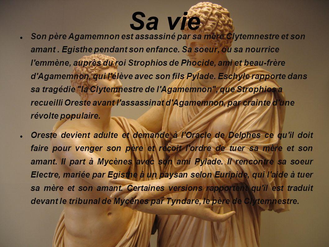 Sa vie Son père Agamemnon est assassiné par sa mère Clytemnestre et son amant. Egisthe pendant son enfance. Sa soeur, ou sa nourrice l'emmène, auprès