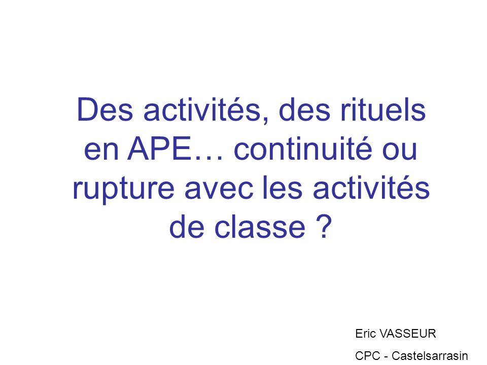 Des activités, des rituels en APE… continuité ou rupture avec les activités de classe ? Eric VASSEUR CPC - Castelsarrasin