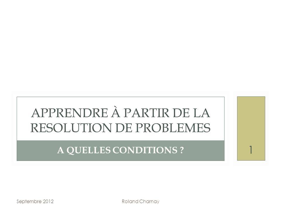 A QUELLES CONDITIONS ? APPRENDRE À PARTIR DE LA RESOLUTION DE PROBLEMES Septembre 2012Roland Charnay 1