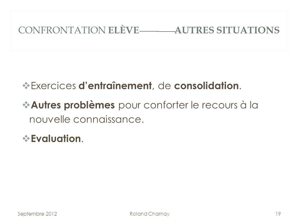 CONFRONTATION ELÈVE AUTRES SITUATIONS Exercices dentraînement, de consolidation. Autres problèmes pour conforter le recours à la nouvelle connaissance