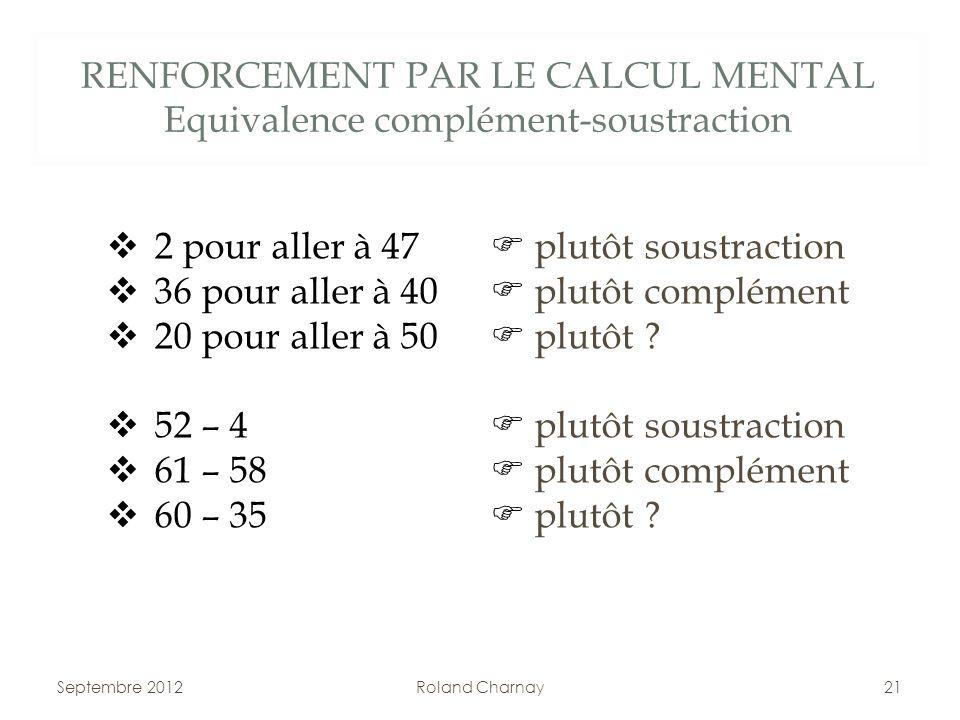 RENFORCEMENT PAR LE CALCUL MENTAL Equivalence complément-soustraction Septembre 2012Roland Charnay21 2 pour aller à 47 plutôt soustraction 36 pour all