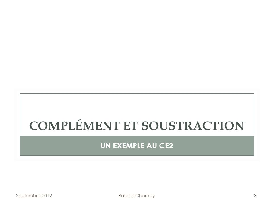 Septembre 2012Roland Charnay3 COMPLÉMENT ET SOUSTRACTION UN EXEMPLE AU CE2
