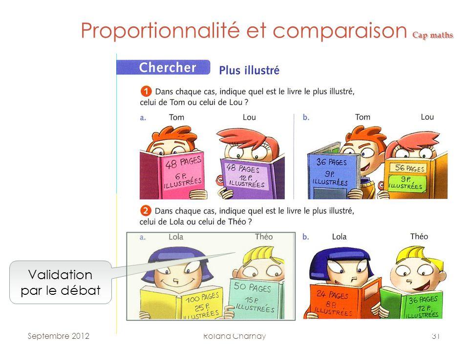 Roland Charnay31 Cap maths Proportionnalité et comparaison Cap maths Validation par le débat Septembre 2012