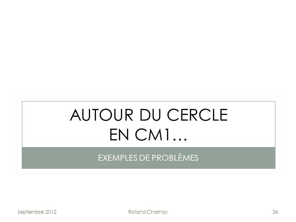Roland Charnay36 AUTOUR DU CERCLE EN CM1… EXEMPLES DE PROBLÈMES Septembre 2012