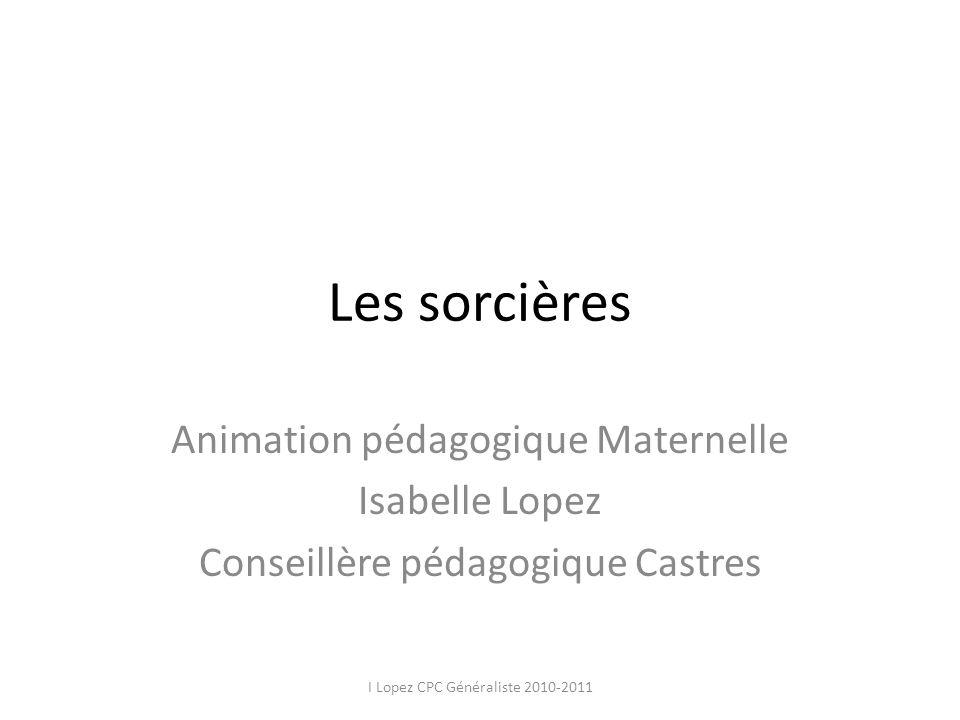 Les sorcières Animation pédagogique Maternelle Isabelle Lopez Conseillère pédagogique Castres I Lopez CPC Généraliste 2010-2011