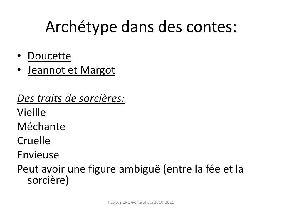Archétype dans des contes: Doucette Jeannot et Margot Des traits de sorcières: Vieille Méchante Cruelle Envieuse Peut avoir une figure ambiguë (entre